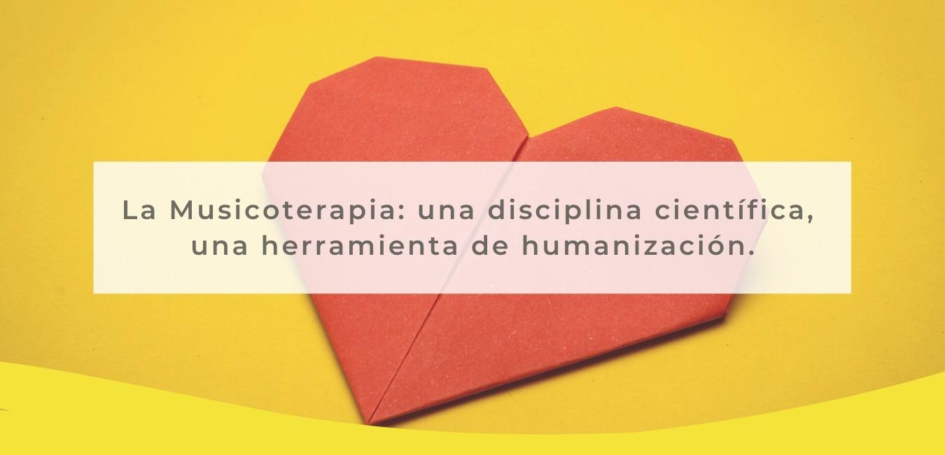 corazón y texto: La Musicoterapia es una disciplina científica, una herramienta de humanización.